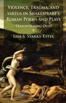 Violence, Trauma, and Virtus in Shakespeare's Roman Poems and Plays: Transforming Ovid