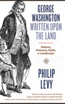 George Washington: Written upon the Land by Philip Levy
