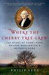 Where the Cherry Tree Grew: The Story of Ferry Farm, George Washington's Boyhood Home by Philip Levy