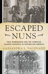 Escaped Nuns: True Womanhood and the Campaign Against Convents in Antebellum America by Cassandra L. Yacovazzi