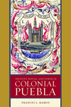 Identity, Ritual, and Power in Colonial Puebla by Frances L. Ramos