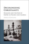 Decolonizing Christianity: Religion and the End of Empire in France and Algeria by Darcie Fontaine