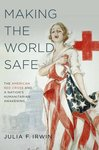 Making the World Safe: The American Red Cross and a Nation's Humanitarian Awakening by Julia Irwin