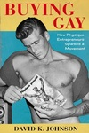 Buying Gay: How Physique Entrepreneurs Sparked a Movement by David K. Johnson