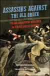 Assassins against the Old Order: Italian Anarchist Violence in fin-de-siècle Europe by Fraser Ottanelli